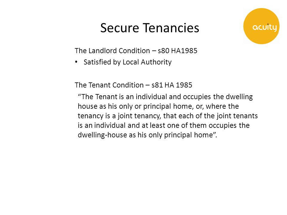 Secure Tenancies The Landlord Condition – s80 HA1985 Satisfied by Local Authority The Tenant Condition – s81 HA 1985 The Tenant is an individual and occupies the dwelling house as his only or principal home, or, where the tenancy is a joint tenancy, that each of the joint tenants is an individual and at least one of them occupies the dwelling-house as his only principal home .