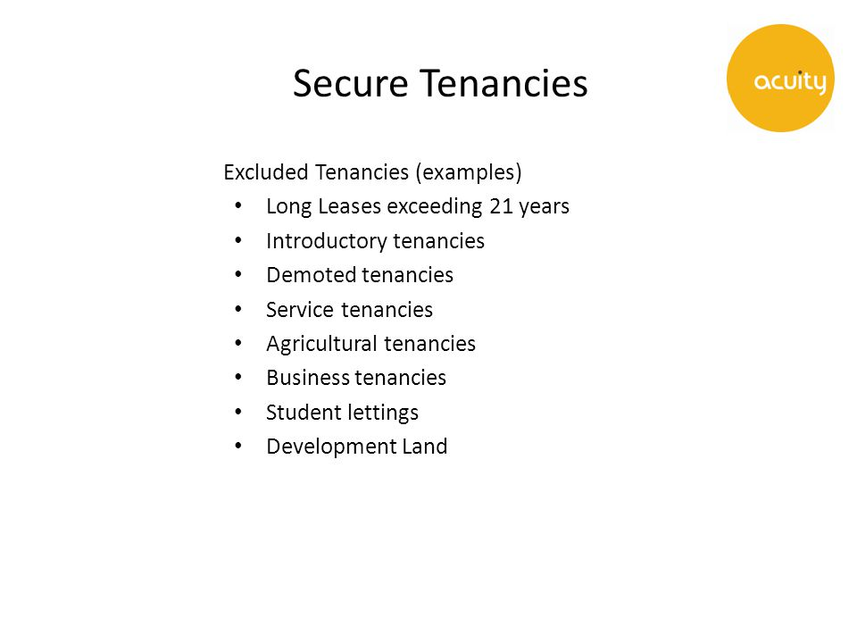 Secure Tenancies Excluded Tenancies (examples) Long Leases exceeding 21 years Introductory tenancies Demoted tenancies Service tenancies Agricultural tenancies Business tenancies Student lettings Development Land