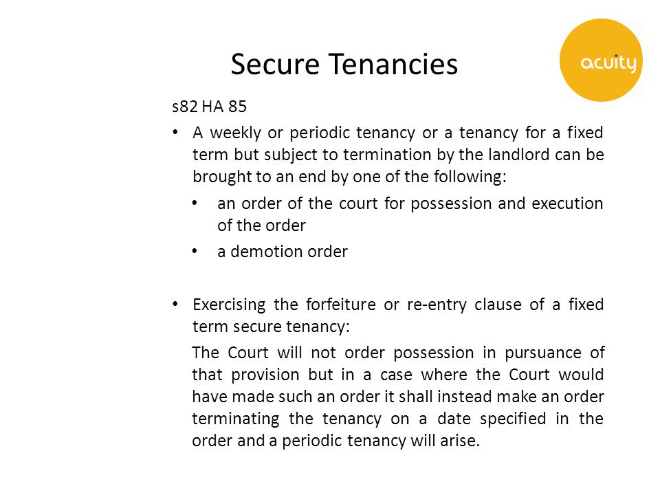 Secure Tenancies s82 HA 85 A weekly or periodic tenancy or a tenancy for a fixed term but subject to termination by the landlord can be brought to an end by one of the following: an order of the court for possession and execution of the order a demotion order Exercising the forfeiture or re-entry clause of a fixed term secure tenancy: The Court will not order possession in pursuance of that provision but in a case where the Court would have made such an order it shall instead make an order terminating the tenancy on a date specified in the order and a periodic tenancy will arise.