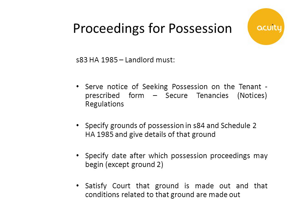 Proceedings for Possession s83 HA 1985 – Landlord must: Serve notice of Seeking Possession on the Tenant - prescribed form – Secure Tenancies (Notices) Regulations Specify grounds of possession in s84 and Schedule 2 HA 1985 and give details of that ground Specify date after which possession proceedings may begin (except ground 2) Satisfy Court that ground is made out and that conditions related to that ground are made out