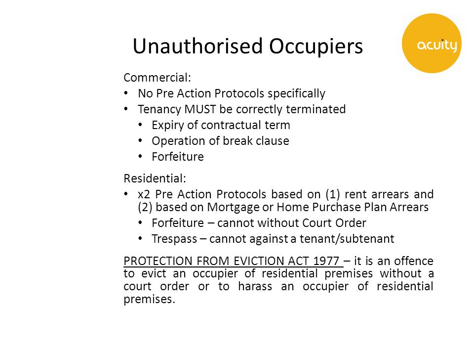 Unauthorised Occupiers Commercial: No Pre Action Protocols specifically Tenancy MUST be correctly terminated Expiry of contractual term Operation of break clause Forfeiture Residential: x2 Pre Action Protocols based on (1) rent arrears and (2) based on Mortgage or Home Purchase Plan Arrears Forfeiture – cannot without Court Order Trespass – cannot against a tenant/subtenant PROTECTION FROM EVICTION ACT 1977 – it is an offence to evict an occupier of residential premises without a court order or to harass an occupier of residential premises.