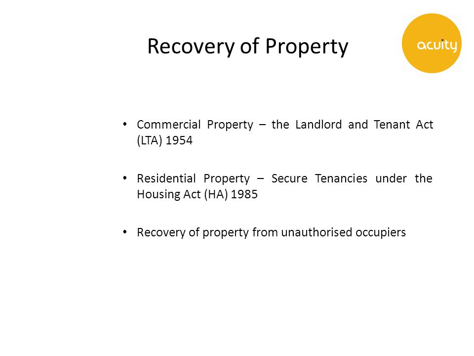 Recovery of Property Commercial Property – the Landlord and Tenant Act (LTA) 1954 Residential Property – Secure Tenancies under the Housing Act (HA) 1985 Recovery of property from unauthorised occupiers