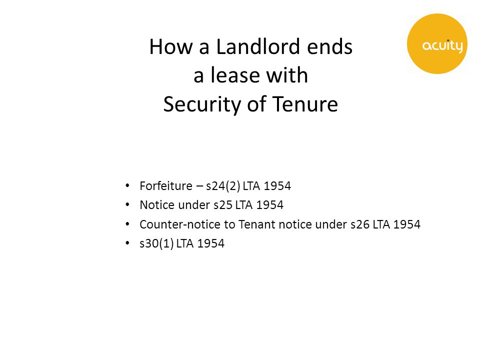 How a Landlord ends a lease with Security of Tenure Forfeiture – s24(2) LTA 1954 Notice under s25 LTA 1954 Counter-notice to Tenant notice under s26 LTA 1954 s30(1) LTA 1954