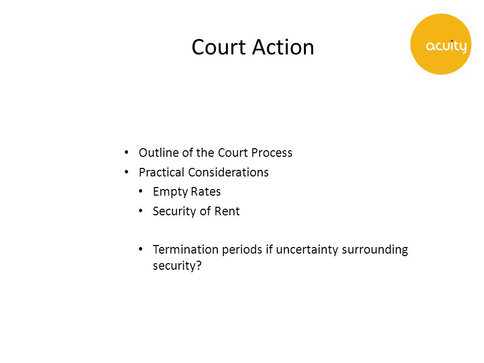 Court Action Outline of the Court Process Practical Considerations Empty Rates Security of Rent Termination periods if uncertainty surrounding security