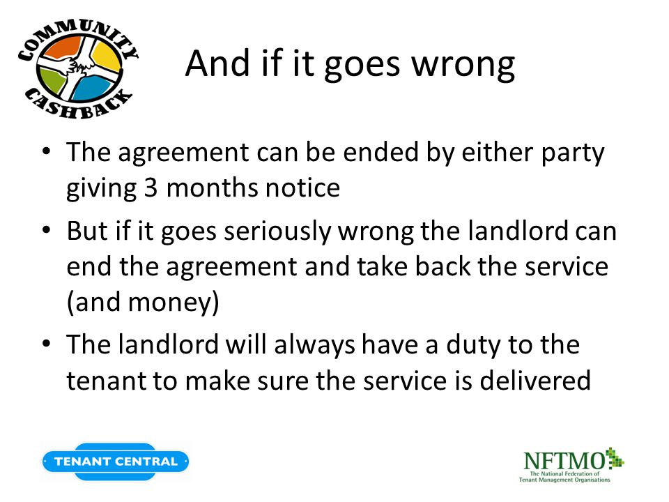 And if it goes wrong The agreement can be ended by either party giving 3 months notice But if it goes seriously wrong the landlord can end the agreement and take back the service (and money) The landlord will always have a duty to the tenant to make sure the service is delivered