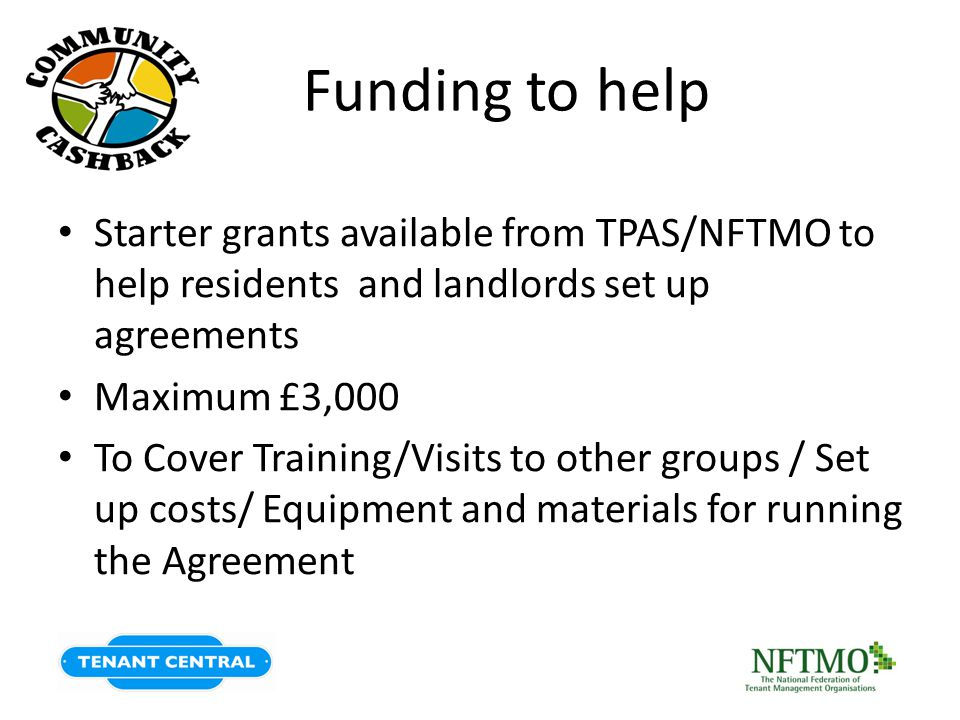Funding to help Starter grants available from TPAS/NFTMO to help residents and landlords set up agreements Maximum £3,000 To Cover Training/Visits to other groups / Set up costs/ Equipment and materials for running the Agreement