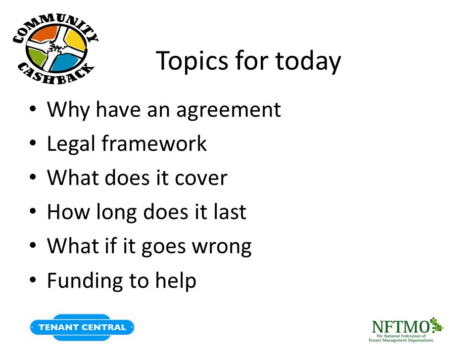 Topics for today Why have an agreement Legal framework What does it cover How long does it last What if it goes wrong Funding to help