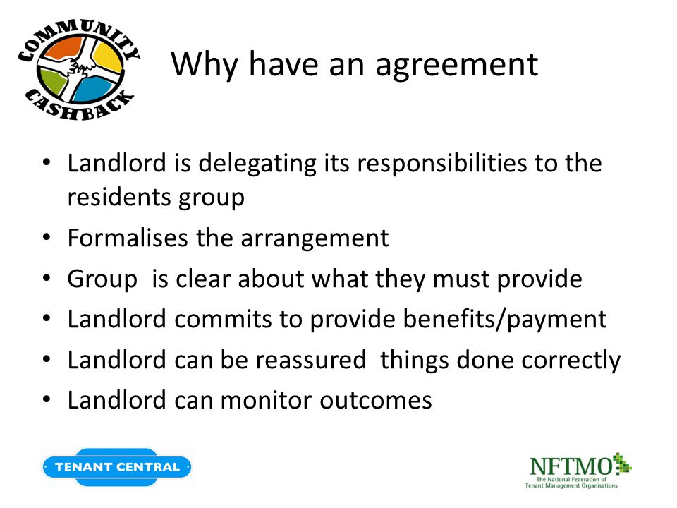 Why have an agreement Landlord is delegating its responsibilities to the residents group Formalises the arrangement Group is clear about what they must provide Landlord commits to provide benefits/payment Landlord can be reassured things done correctly Landlord can monitor outcomes