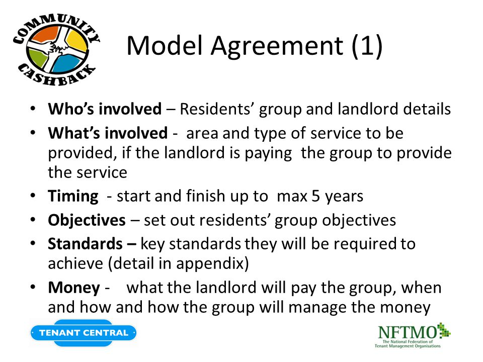 Model Agreement (1) Who's involved – Residents' group and landlord details What's involved - area and type of service to be provided, if the landlord is paying the group to provide the service Timing - start and finish up to max 5 years Objectives – set out residents' group objectives Standards – key standards they will be required to achieve (detail in appendix) Money - what the landlord will pay the group, when and how and how the group will manage the money