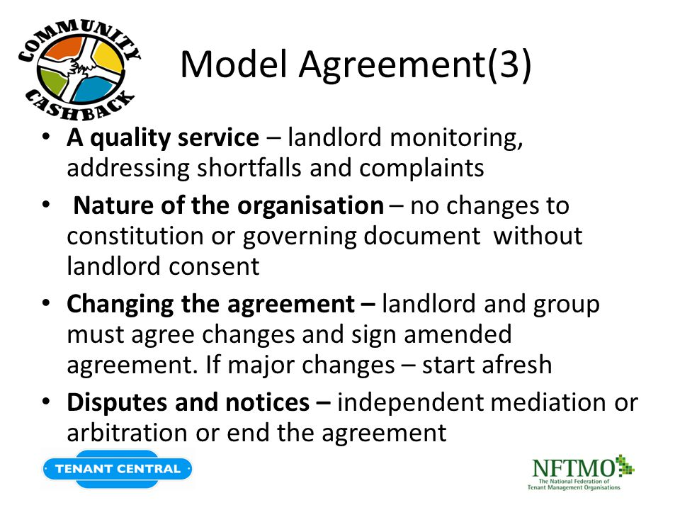Model Agreement(3) A quality service – landlord monitoring, addressing shortfalls and complaints Nature of the organisation – no changes to constitution or governing document without landlord consent Changing the agreement – landlord and group must agree changes and sign amended agreement.