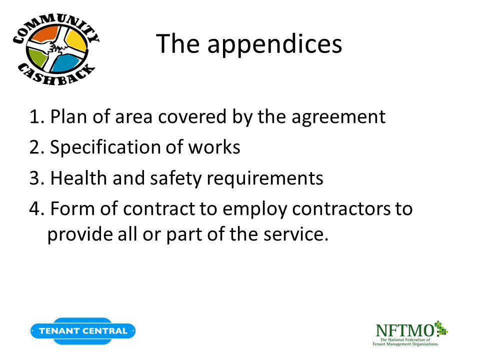 The appendices 1. Plan of area covered by the agreement 2. Specification of works 3. Health and safety requirements 4. Form of contract to employ cont