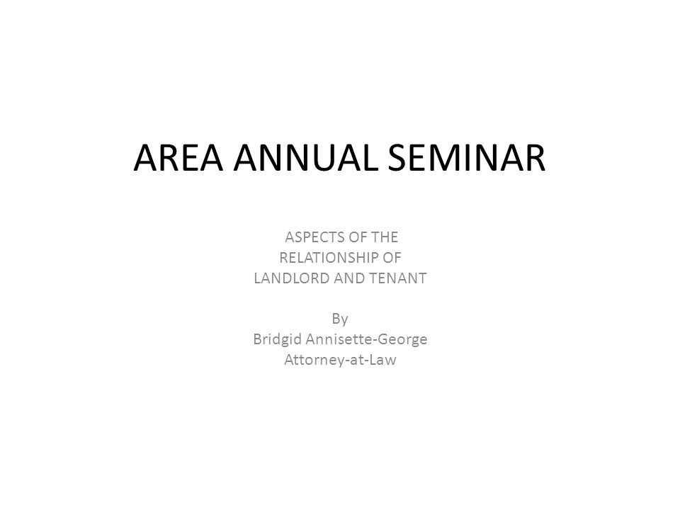 AREA ANNUAL SEMINAR ASPECTS OF THE RELATIONSHIP OF LANDLORD AND TENANT By Bridgid Annisette-George Attorney-at-Law
