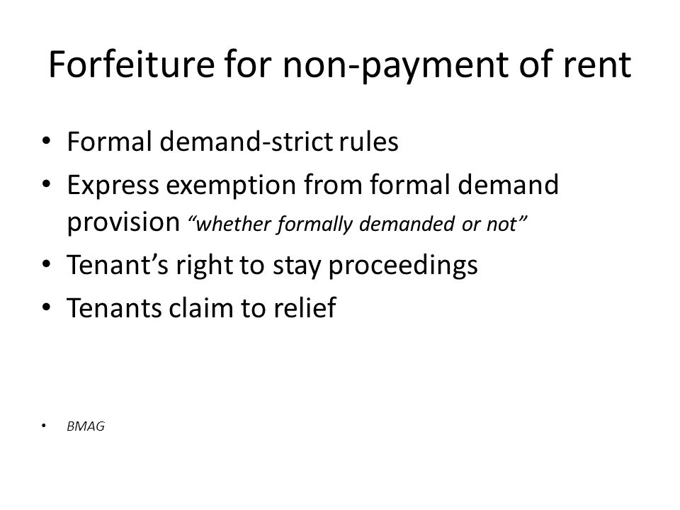 Forfeiture for non-payment of rent Formal demand-strict rules Express exemption from formal demand provision whether formally demanded or not Tenant's right to stay proceedings Tenants claim to relief BMAG