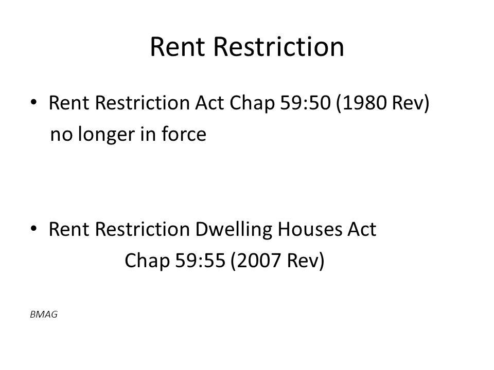 Rent Restriction Rent Restriction Act Chap 59:50 (1980 Rev) no longer in force Rent Restriction Dwelling Houses Act Chap 59:55 (2007 Rev) BMAG