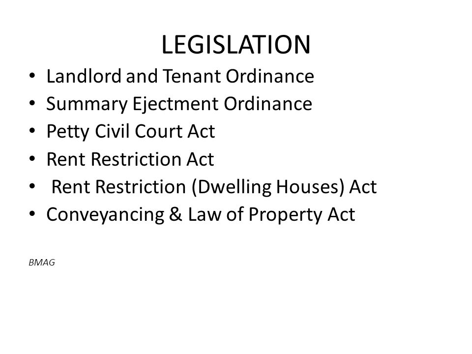 LEGISLATION Landlord and Tenant Ordinance Summary Ejectment Ordinance Petty Civil Court Act Rent Restriction Act Rent Restriction (Dwelling Houses) Act Conveyancing & Law of Property Act BMAG
