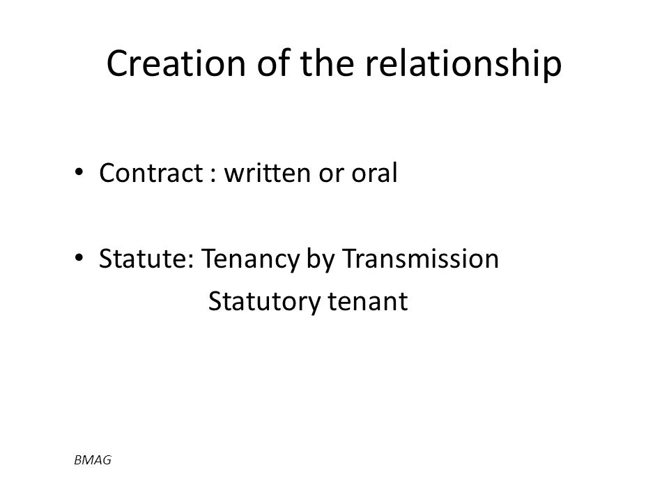 Creation of the relationship Contract : written or oral Statute: Tenancy by Transmission Statutory tenant BMAG
