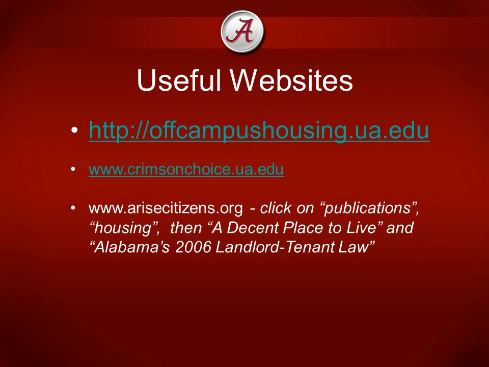 Useful Websites http://offcampushousing.ua.edu www.crimsonchoice.ua.edu www.arisecitizens.org - click on publications , housing , then A Decent Place to Live and Alabama's 2006 Landlord-Tenant Law