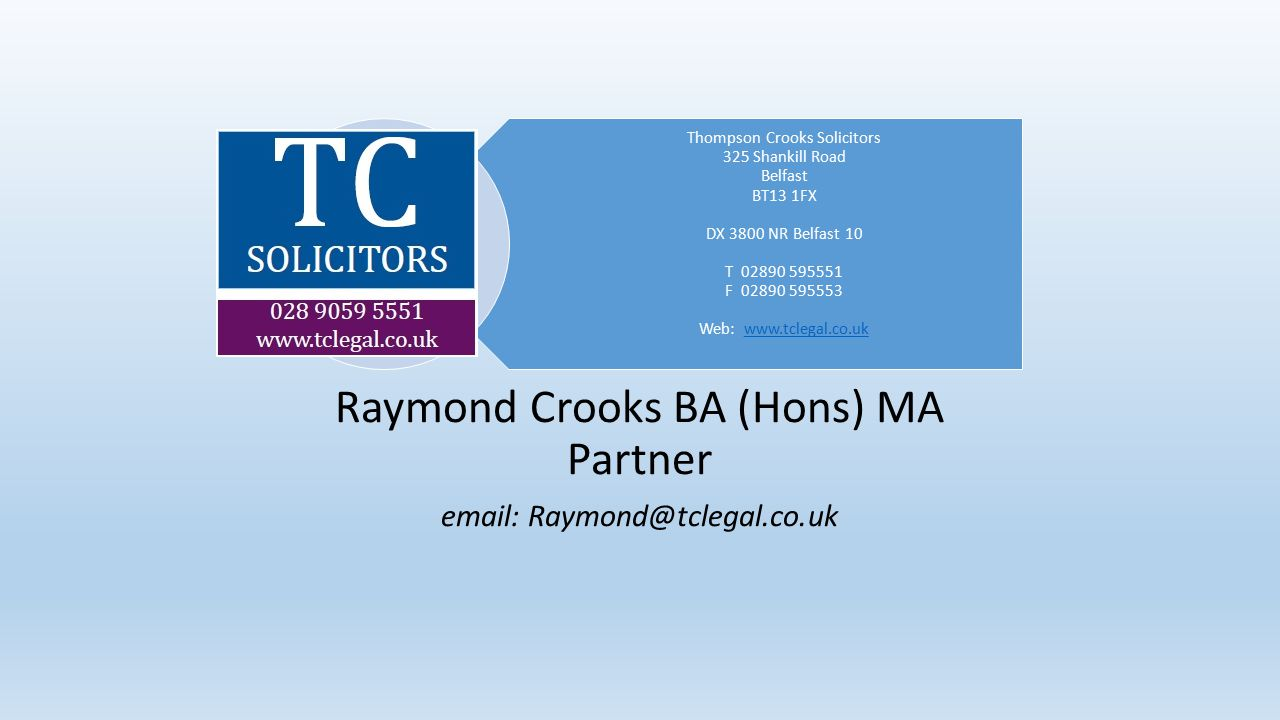 Thompson Crooks Solicitors 325 Shankill Road Belfast BT13 1FX DX 3800 NR Belfast 10 T 02890 595551 F 02890 595553 Web: www.tclegal.co.ukwww.tclegal.co.uk Raymond Crooks BA (Hons) MA Partner email: Raymond@tclegal.co.uk