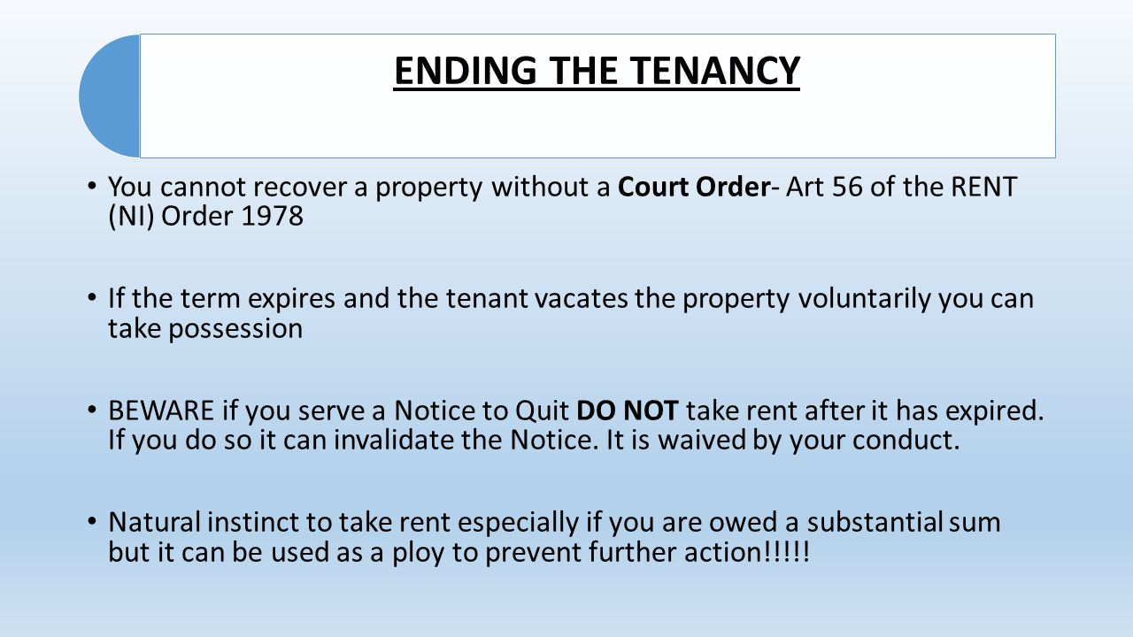 ENDING THE TENANCY You cannot recover a property without a Court Order- Art 56 of the RENT (NI) Order 1978 If the term expires and the tenant vacates the property voluntarily you can take possession BEWARE if you serve a Notice to Quit DO NOT take rent after it has expired.