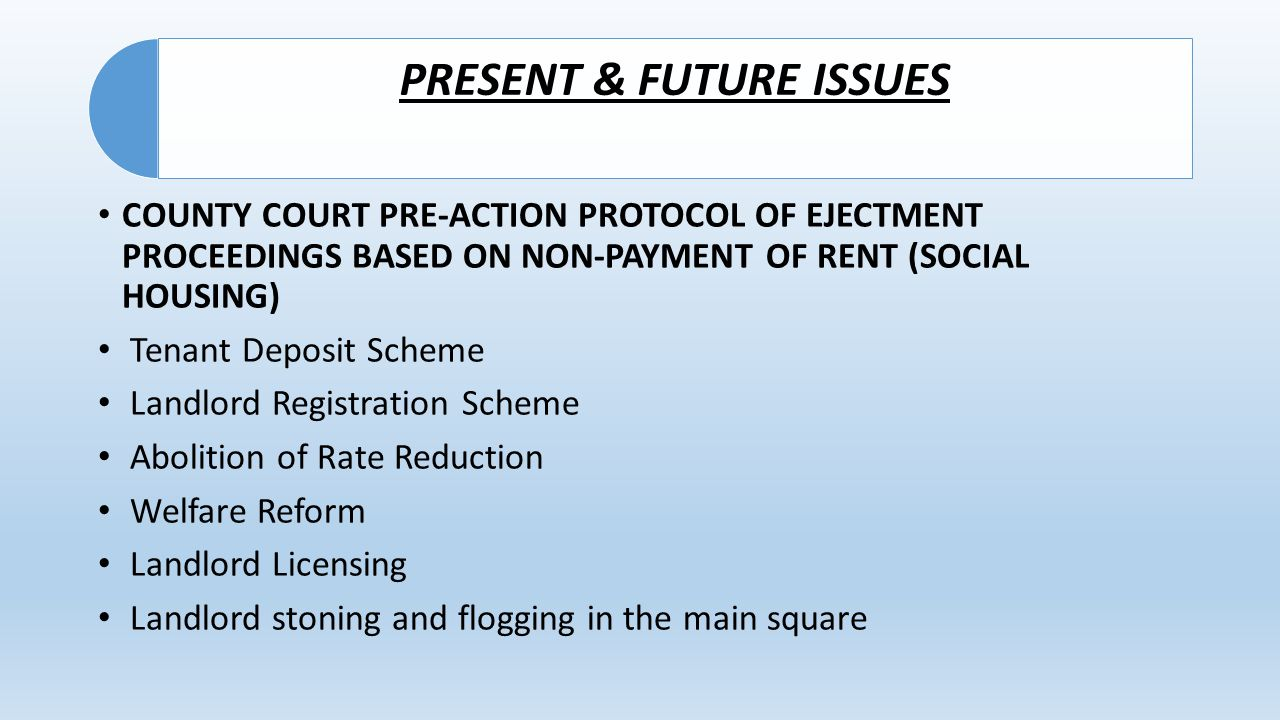 PRESENT & FUTURE ISSUES COUNTY COURT PRE-ACTION PROTOCOL OF EJECTMENT PROCEEDINGS BASED ON NON-PAYMENT OF RENT (SOCIAL HOUSING) Tenant Deposit Scheme Landlord Registration Scheme Abolition of Rate Reduction Welfare Reform Landlord Licensing Landlord stoning and flogging in the main square