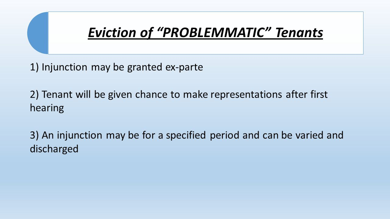 Eviction of PROBLEMMATIC Tenants 1) Injunction may be granted ex-parte 2) Tenant will be given chance to make representations after first hearing 3) An injunction may be for a specified period and can be varied and discharged