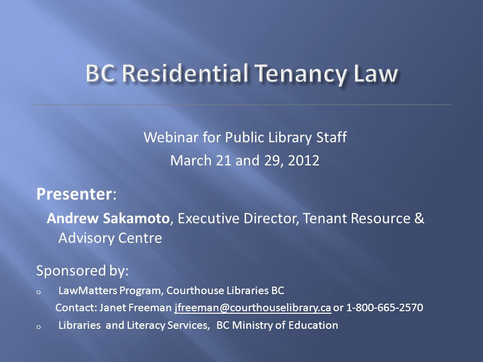 Webinar for Public Library Staff March 21 and 29, 2012 Presenter: Andrew Sakamoto, Executive Director, Tenant Resource & Advisory Centre Sponsored by: o LawMatters Program, Courthouse Libraries BC Contact: Janet Freeman jfreeman@courthouselibrary.ca or 1-800-665-2570jfreeman@courthouselibrary.ca o Libraries and Literacy Services, BC Ministry of Education