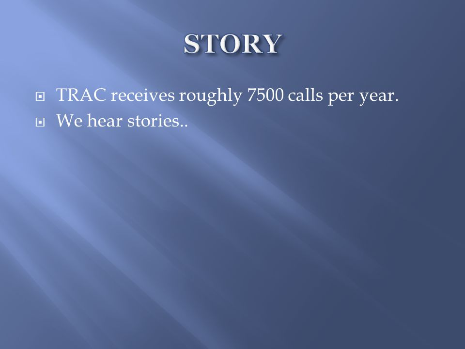 TRAC receives roughly 7500 calls per year.  We hear stories..