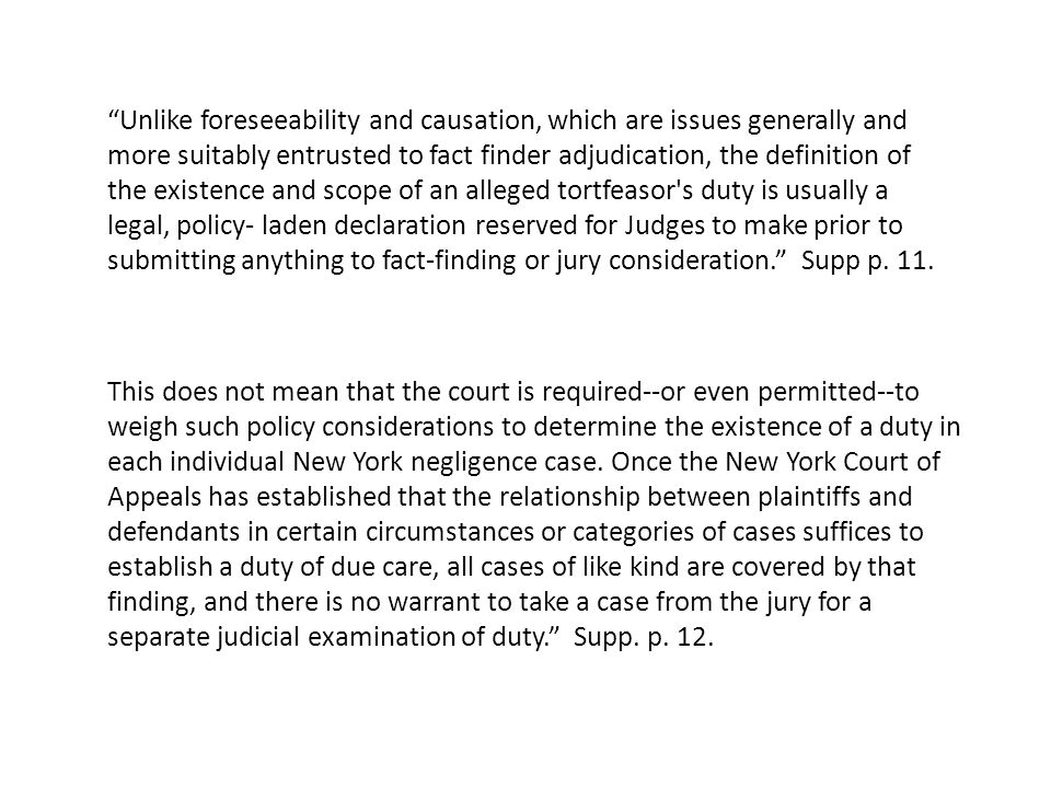 Unlike foreseeability and causation, which are issues generally and more suitably entrusted to fact finder adjudication, the definition of the existence and scope of an alleged tortfeasor s duty is usually a legal, policy- laden declaration reserved for Judges to make prior to submitting anything to fact-finding or jury consideration. Supp p.