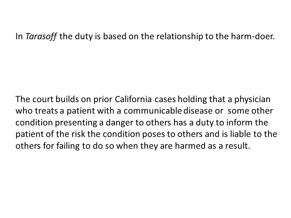 In Tarasoff the duty is based on the relationship to the harm-doer. The court builds on prior California cases holding that a physician who treats a p