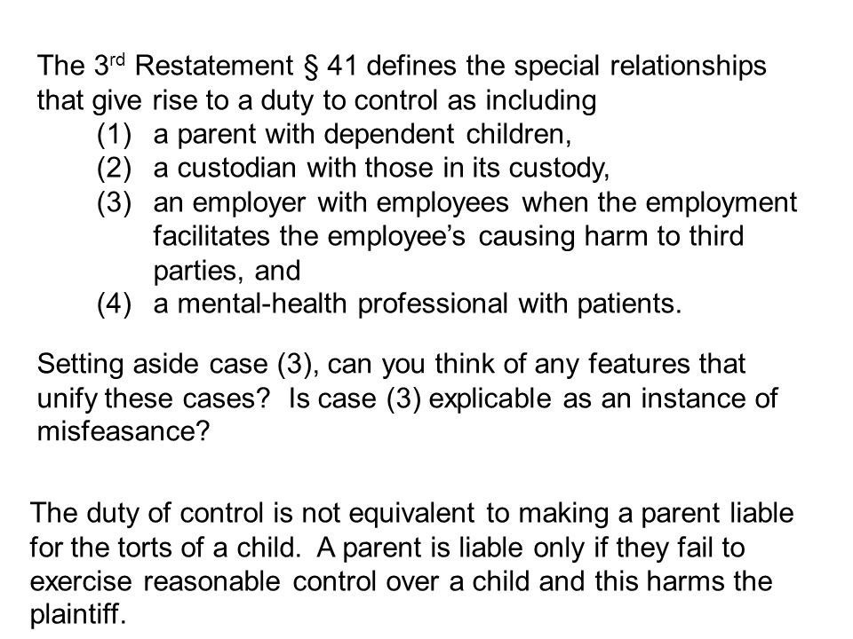 The 3 rd Restatement § 41 defines the special relationships that give rise to a duty to control as including (1)a parent with dependent children, (2)a