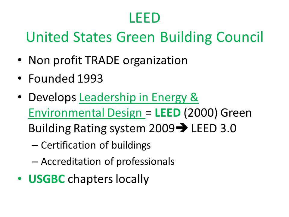 LEED United States Green Building Council Non profit TRADE organization Founded 1993 Develops Leadership in Energy & Environmental Design = LEED (2000) Green Building Rating system 2009  LEED 3.0 – Certification of buildings – Accreditation of professionals USGBC chapters locally