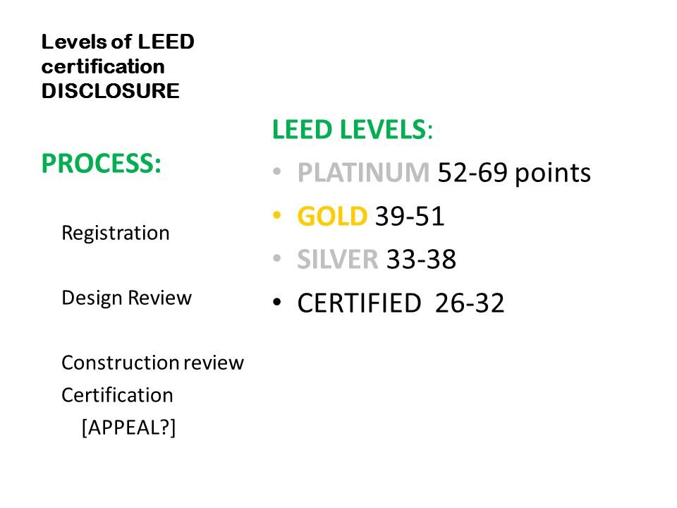Levels of LEED certification DISCLOSURE LEED LEVELS: PLATINUM 52-69 points GOLD 39-51 SILVER 33-38 CERTIFIED 26-32 PROCESS: Registration Design Review Construction review Certification [APPEAL ]