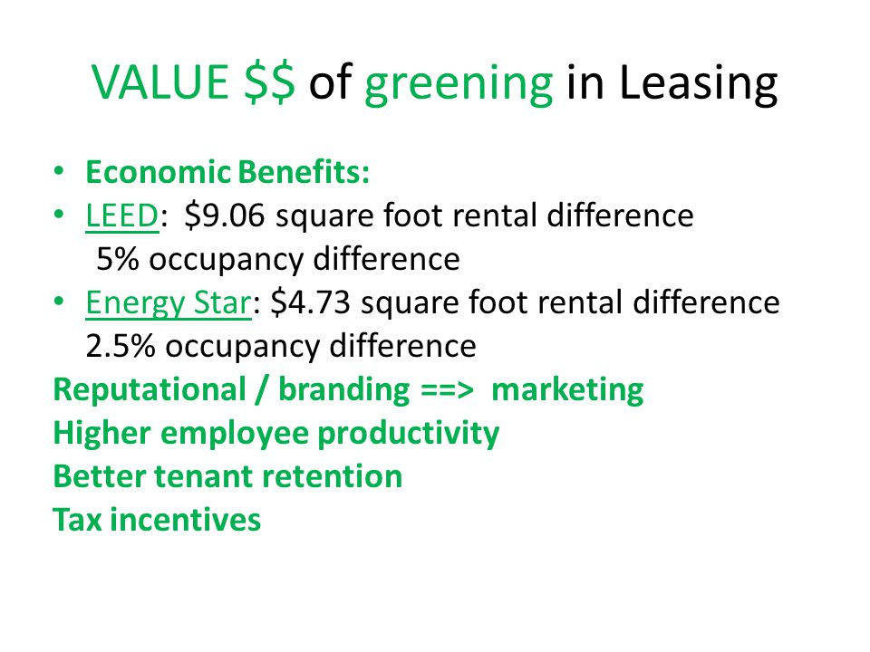 VALUE $$ of greening in Leasing Economic Benefits: LEED: $9.06 square foot rental difference 5% occupancy difference Energy Star: $4.73 square foot rental difference 2.5% occupancy difference Reputational / branding ==> marketing Higher employee productivity Better tenant retention Tax incentives