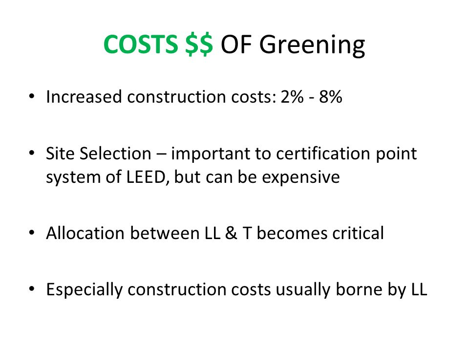 COSTS $$ OF Greening Increased construction costs: 2% - 8% Site Selection – important to certification point system of LEED, but can be expensive Allocation between LL & T becomes critical Especially construction costs usually borne by LL