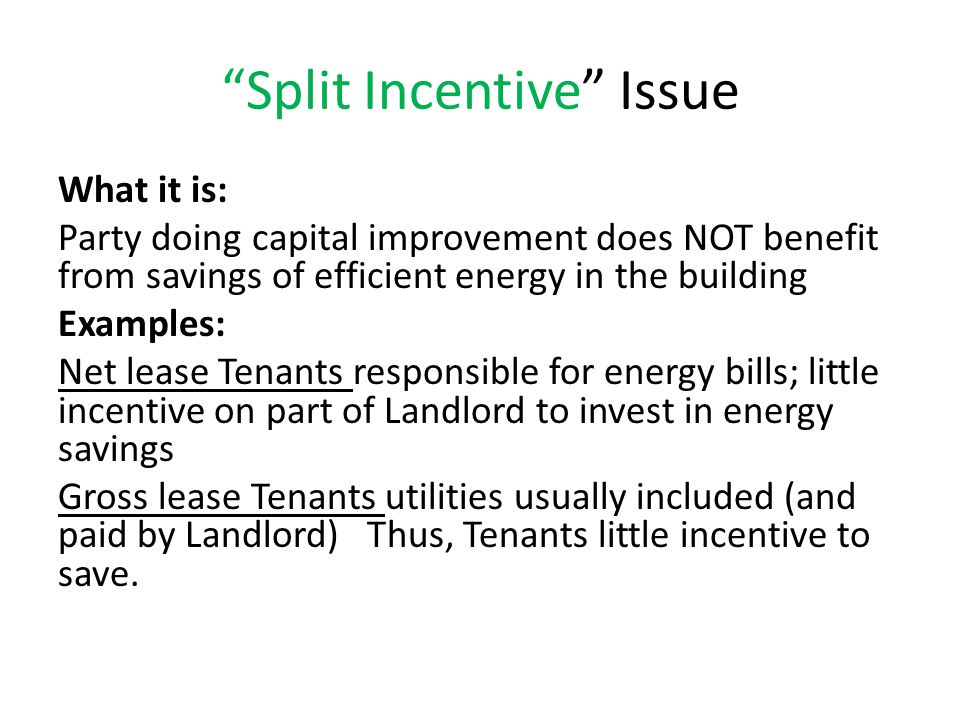 Split Incentive Issue What it is: Party doing capital improvement does NOT benefit from savings of efficient energy in the building Examples: Net lease Tenants responsible for energy bills; little incentive on part of Landlord to invest in energy savings Gross lease Tenants utilities usually included (and paid by Landlord) Thus, Tenants little incentive to save.