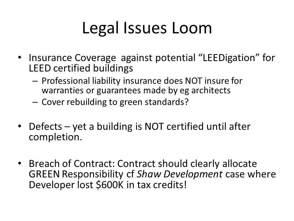 Legal Issues Loom Insurance Coverage against potential LEEDigation for LEED certified buildings – Professional liability insurance does NOT insure for warranties or guarantees made by eg architects – Cover rebuilding to green standards.