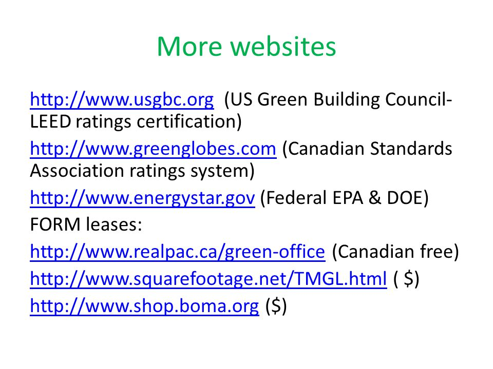 More websites http://www.usgbc.orghttp://www.usgbc.org (US Green Building Council- LEED ratings certification) http://www.greenglobes.comhttp://www.greenglobes.com (Canadian Standards Association ratings system) http://www.energystar.govhttp://www.energystar.gov (Federal EPA & DOE) FORM leases: http://www.realpac.ca/green-officehttp://www.realpac.ca/green-office (Canadian free) http://www.squarefootage.net/TMGL.htmlhttp://www.squarefootage.net/TMGL.html ( $) http://www.shop.boma.orghttp://www.shop.boma.org ($)