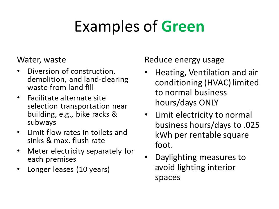 Examples of Green Water, waste Diversion of construction, demolition, and land-clearing waste from land fill Facilitate alternate site selection transportation near building, e.g., bike racks & subways Limit flow rates in toilets and sinks & max.