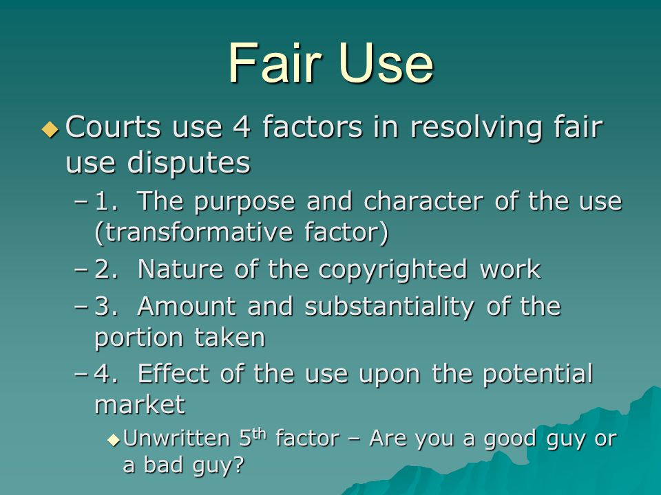 Fair Use  Courts use 4 factors in resolving fair use disputes –1.