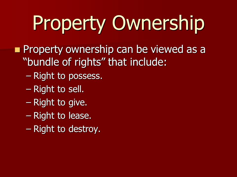 Property Ownership Property ownership can be viewed as a bundle of rights that include: Property ownership can be viewed as a bundle of rights that include: –Right to possess.