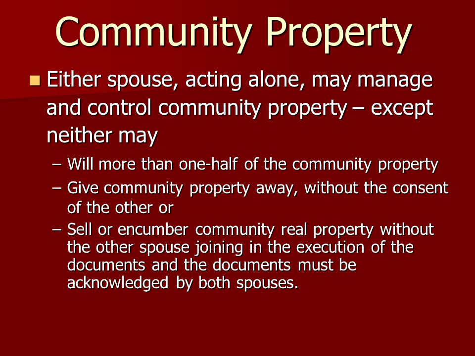 Community Property Either spouse, acting alone, may manage and control community property – except neither may Either spouse, acting alone, may manage and control community property – except neither may –Will more than one-half of the community property –Give community property away, without the consent of the other or –Sell or encumber community real property without the other spouse joining in the execution of the documents and the documents must be acknowledged by both spouses.