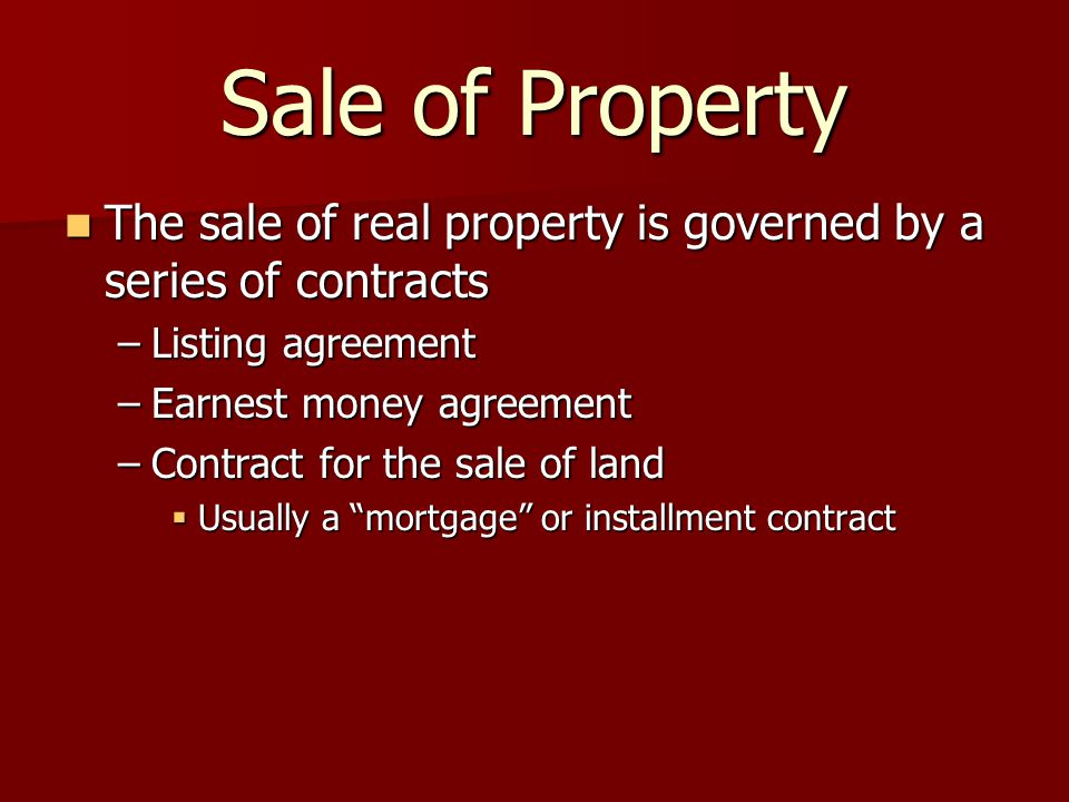 Sale of Property The sale of real property is governed by a series of contracts The sale of real property is governed by a series of contracts –Listing agreement –Earnest money agreement –Contract for the sale of land  Usually a mortgage or installment contract