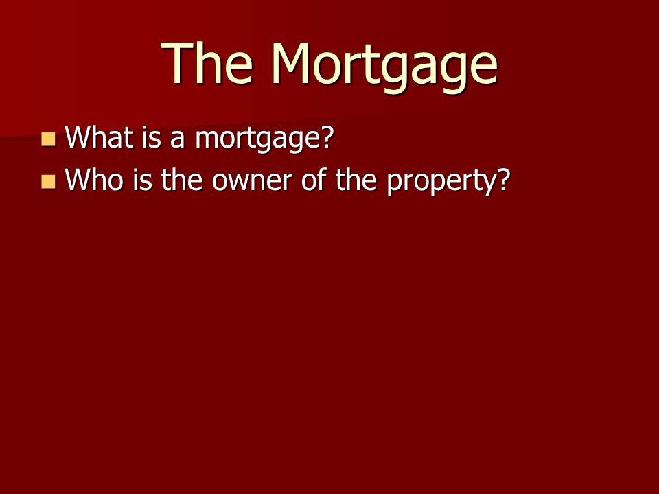 The Mortgage What is a mortgage? What is a mortgage? Who is the owner of the property? Who is the owner of the property?
