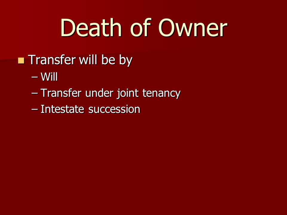 Death of Owner Transfer will be by Transfer will be by –Will –Transfer under joint tenancy –Intestate succession