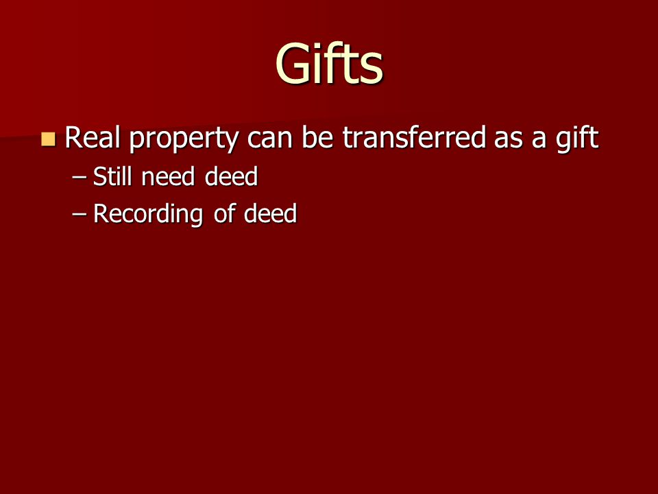 Gifts Real property can be transferred as a gift Real property can be transferred as a gift –Still need deed –Recording of deed