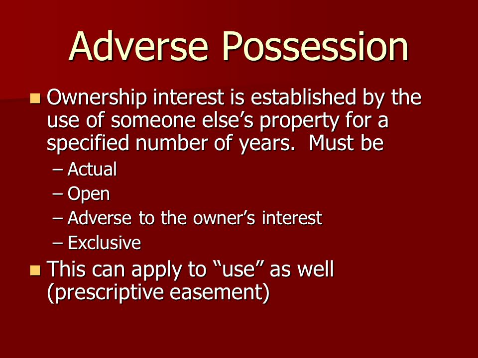 Adverse Possession Ownership interest is established by the use of someone else's property for a specified number of years.