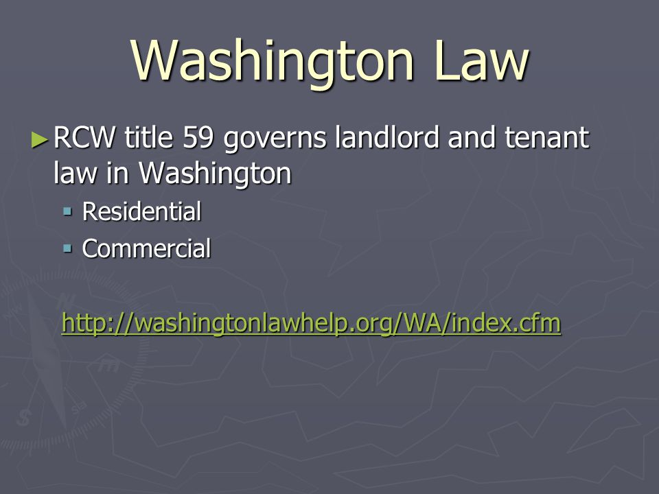 Washington Law ► RCW title 59 governs landlord and tenant law in Washington  Residential  Commercial http://washingtonlawhelp.org/WA/index.cfm