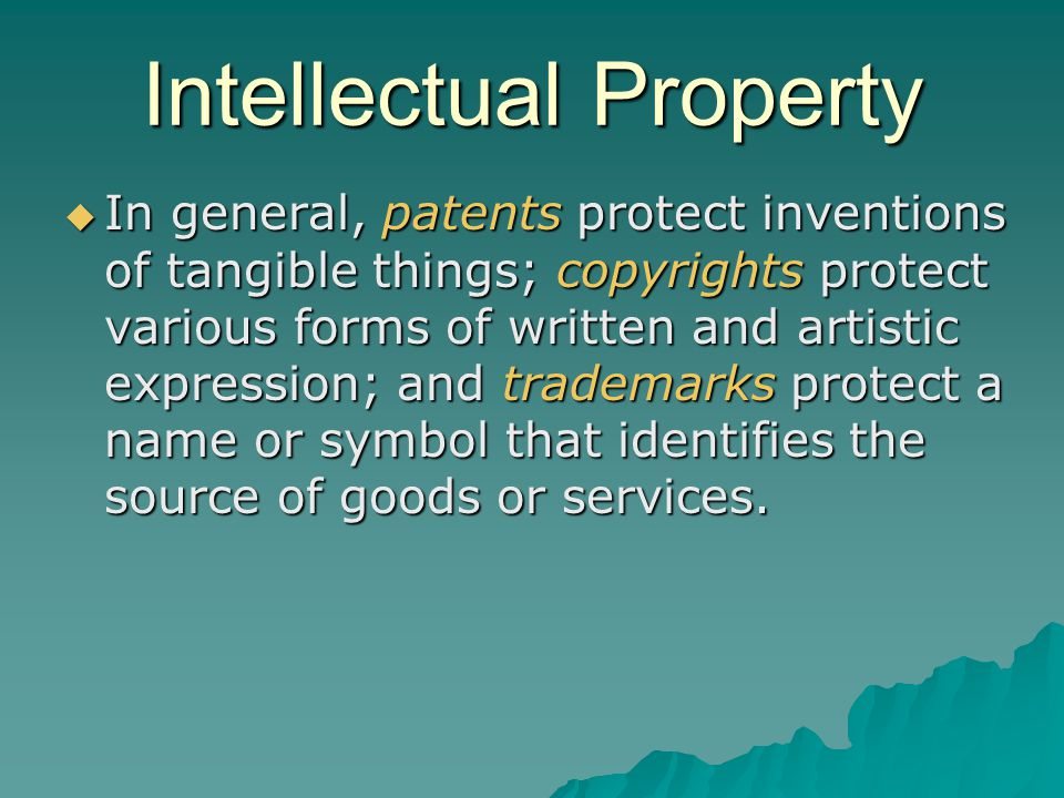 Intellectual Property  In general, patents protect inventions of tangible things; copyrights protect various forms of written and artistic expression; and trademarks protect a name or symbol that identifies the source of goods or services.