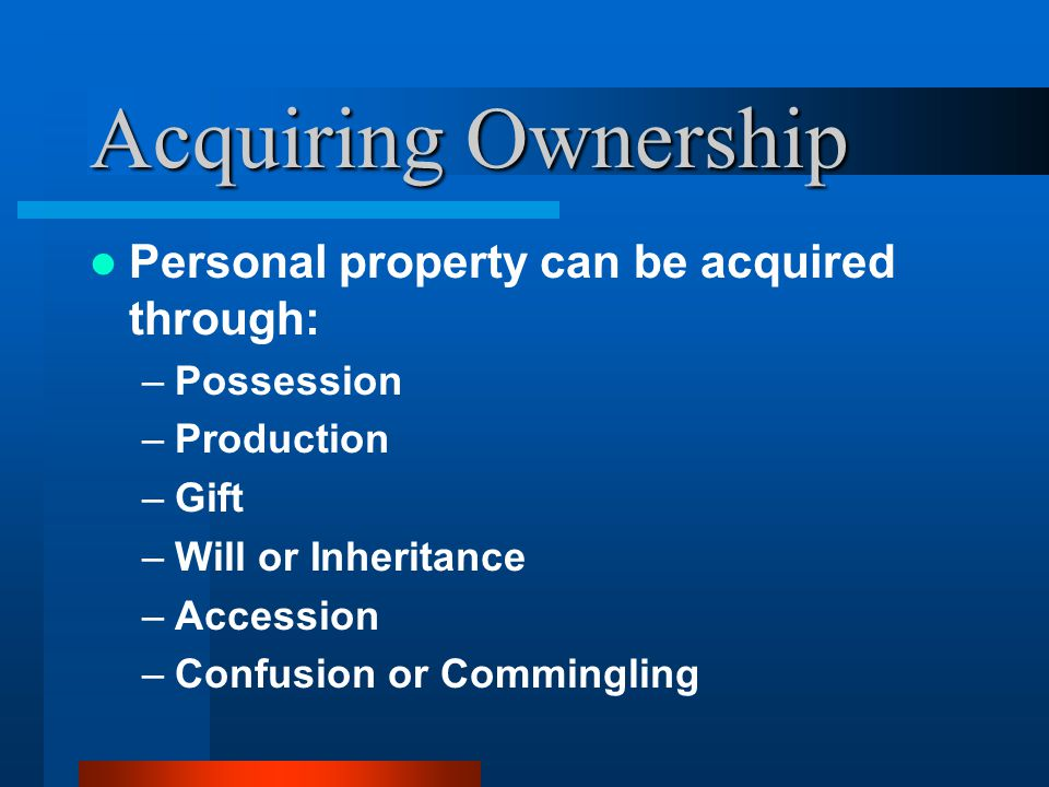 Acquiring Ownership Personal property can be acquired through: –Possession –Production –Gift –Will or Inheritance –Accession –Confusion or Commingling