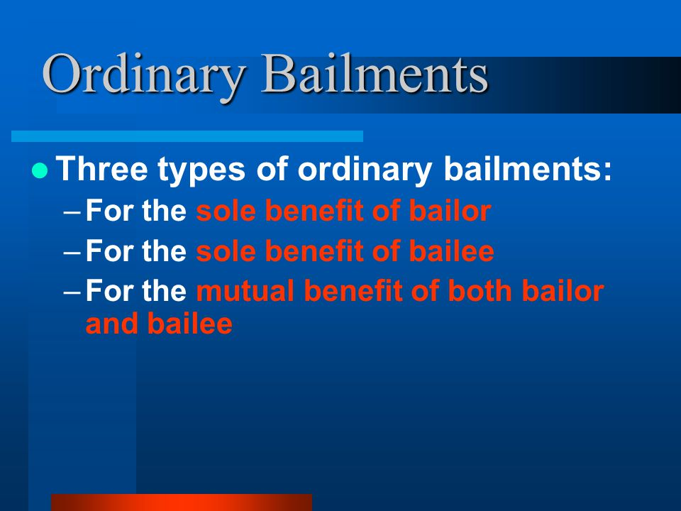 Ordinary Bailments Three types of ordinary bailments: –For the sole benefit of bailor –For the sole benefit of bailee –For the mutual benefit of both bailor and bailee